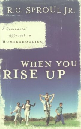 When You Rise Up, A Covenant Approach to Homeschooling: A Covenantal Approach to Homeschooling
